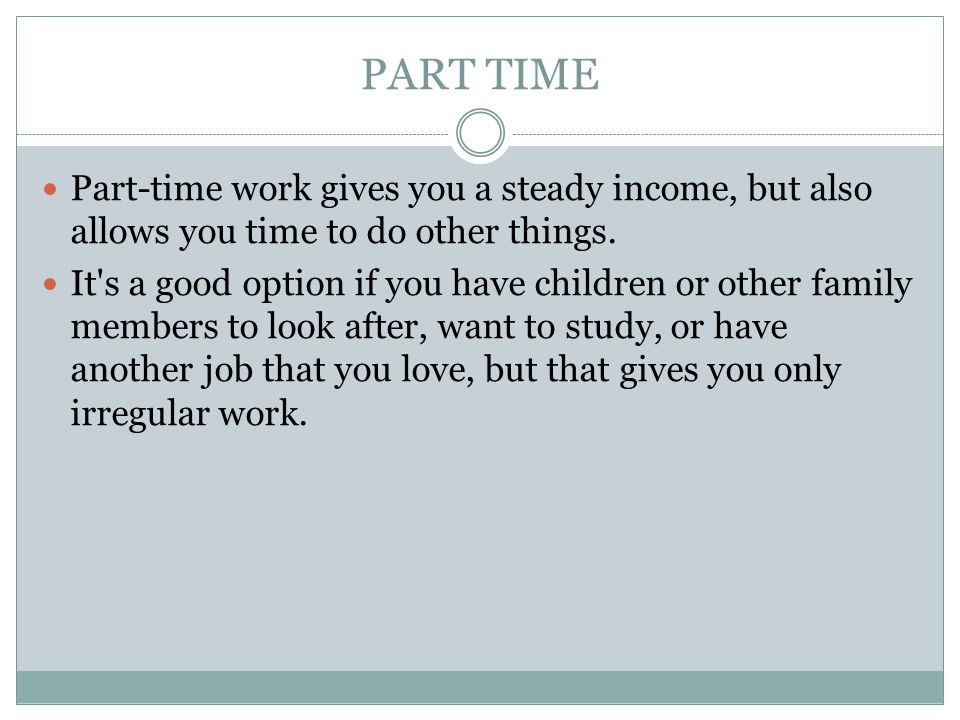 PART TIME Part-time work gives you a steady income, but also allows you time to do other things.
