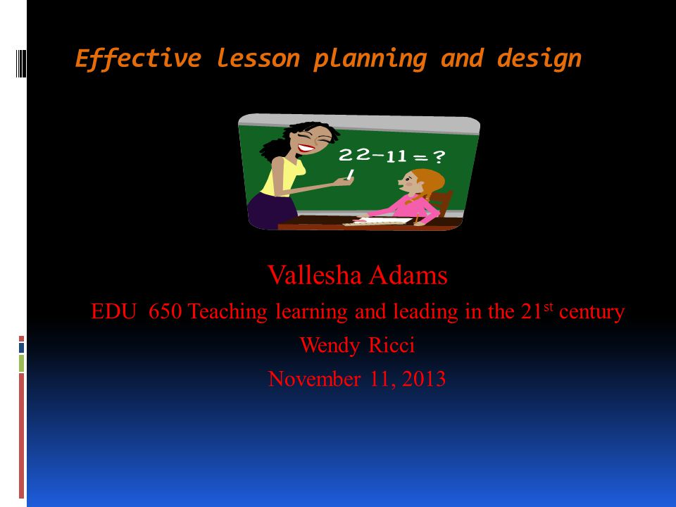 Effective lesson planning and design Vallesha Adams EDU 650 Teaching learning and leading in the 21 st century Wendy Ricci November 11, 2013