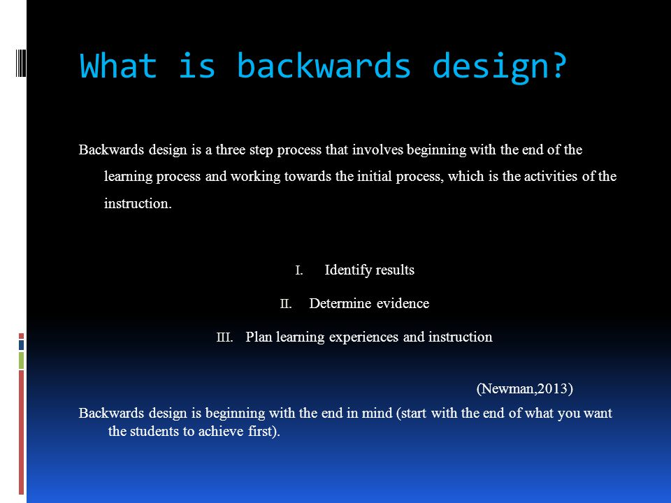 What is backwards design? Backwards design is a three step process that involves beginning with the end of the learning process and working towards th