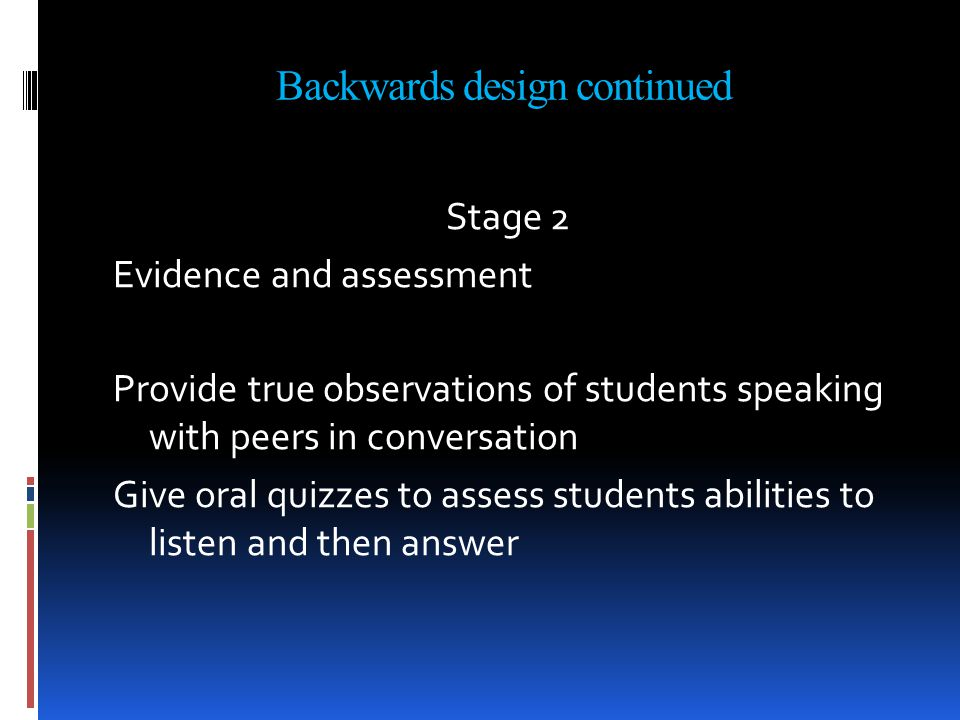 Backwards design continued Stage 2 Evidence and assessment Provide true observations of students speaking with peers in conversation Give oral quizzes to assess students abilities to listen and then answer