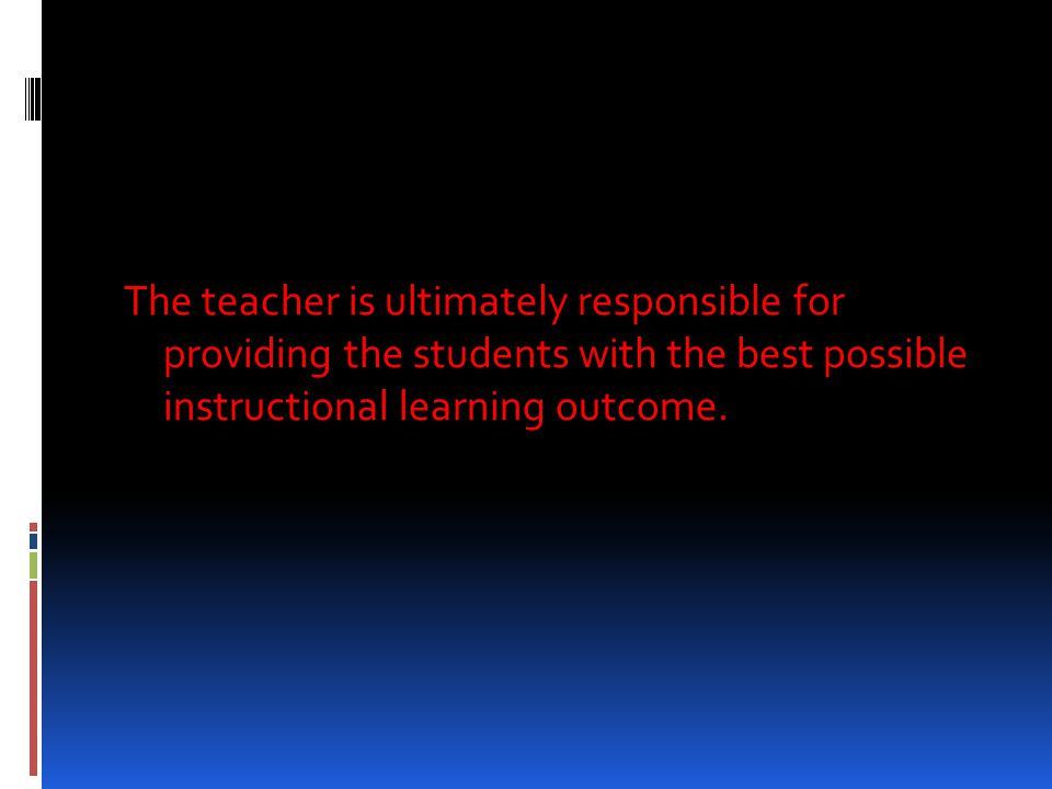 The teacher is ultimately responsible for providing the students with the best possible instructional learning outcome.