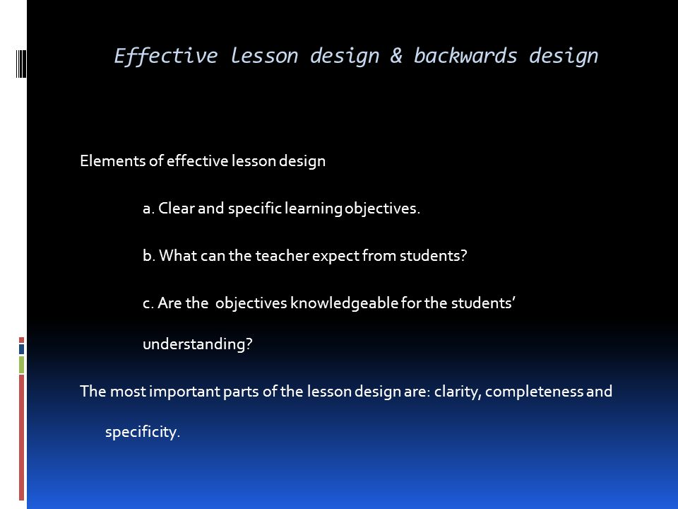 Effective lesson design & backwards design Elements of effective lesson design a. Clear and specific learning objectives. b. What can the teacher expe