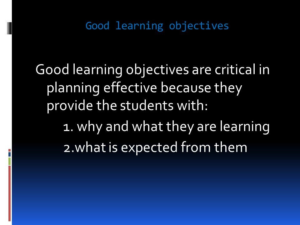 Good learning objectives Good learning objectives are critical in planning effective because they provide the students with: 1. why and what they are