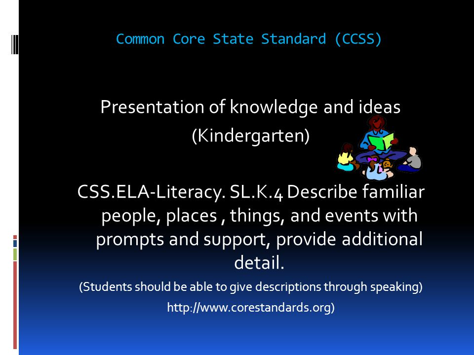 Common Core State Standard (CCSS) Presentation of knowledge and ideas (Kindergarten) CSS.ELA-Literacy. SL.K.4 Describe familiar people, places, things