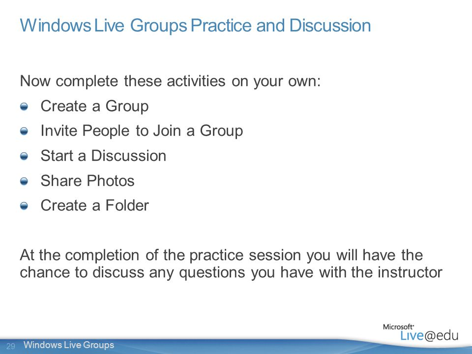 29 Windows Live Groups Windows Live Groups Practice and Discussion Now complete these activities on your own: Create a Group Invite People to Join a Group Start a Discussion Share Photos Create a Folder At the completion of the practice session you will have the chance to discuss any questions you have with the instructor