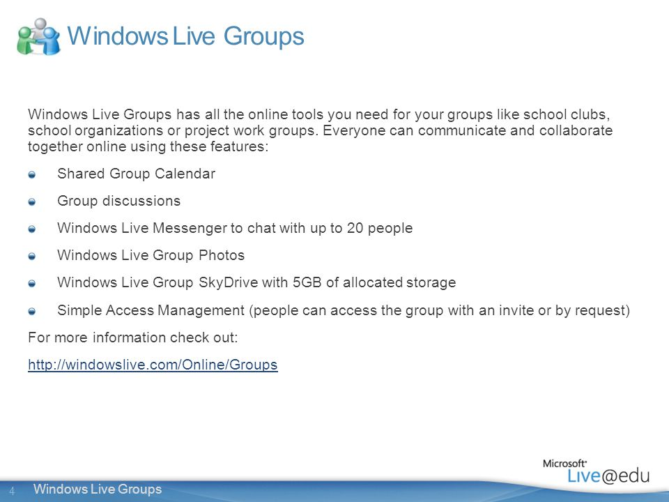 4 Windows Live Groups Windows Live Groups has all the online tools you need for your groups like school clubs, school organizations or project work groups.