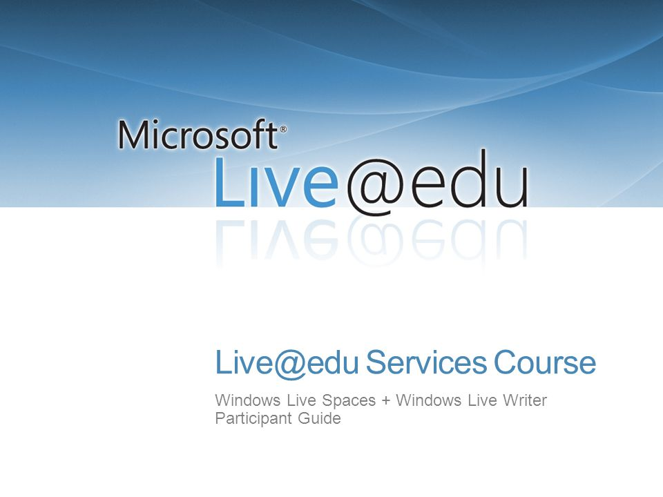 Live@edu Services Course Windows Live Spaces + Windows Live Writer Participant Guide