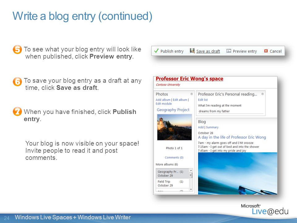 24 Windows Live Spaces + Windows Live Writer Write a blog entry (continued) To see what your blog entry will look like when published, click Preview entry.