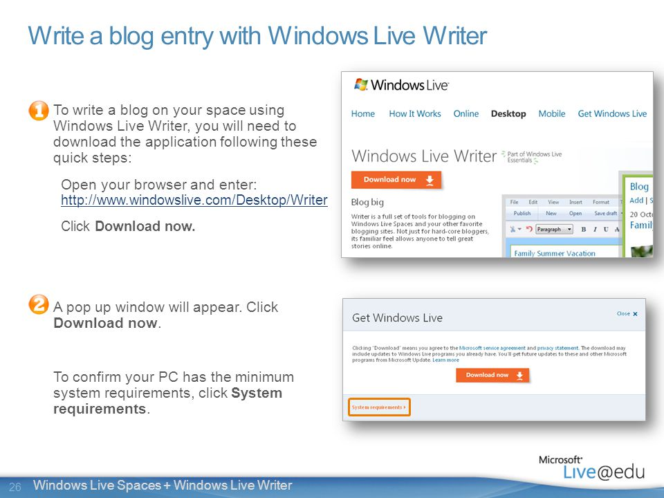 26 Windows Live Spaces + Windows Live Writer Write a blog entry with Windows Live Writer To write a blog on your space using Windows Live Writer, you will need to download the application following these quick steps: Open your browser and enter: http://www.windowslive.com/Desktop/Writer http://www.windowslive.com/Desktop/Writer Click Download now.