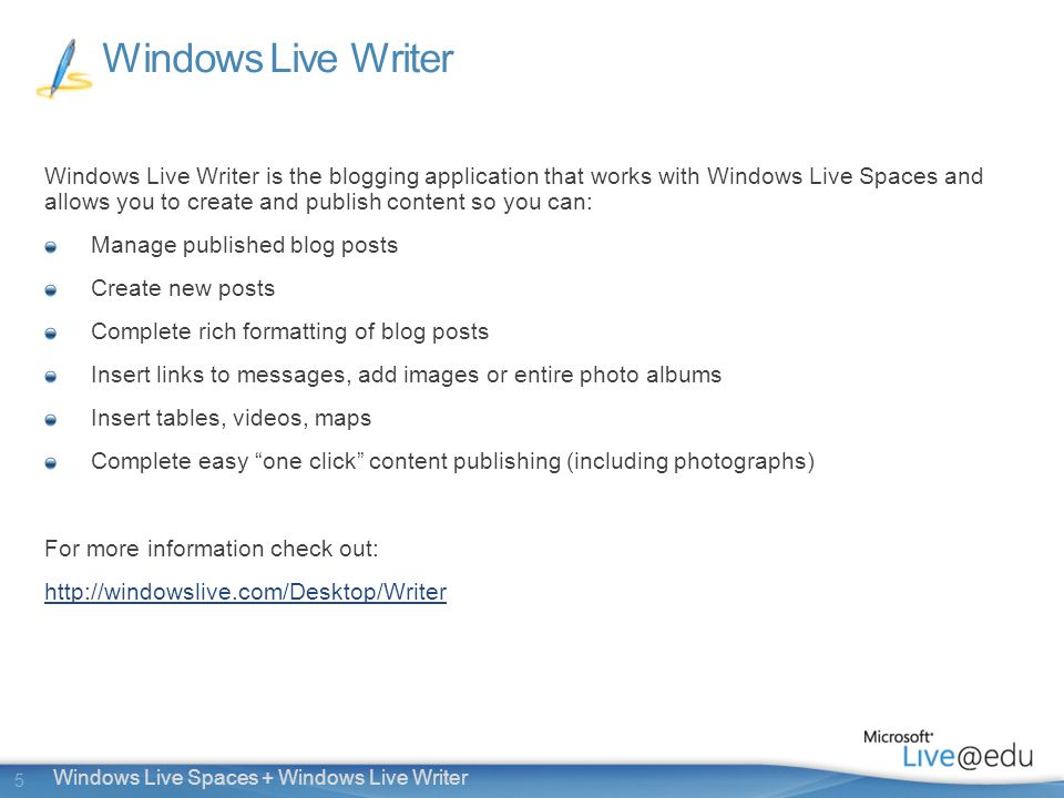 5 Windows Live Spaces + Windows Live Writer Windows Live Writer Windows Live Writer is the blogging application that works with Windows Live Spaces and allows you to create and publish content so you can: Manage published blog posts Create new posts Complete rich formatting of blog posts Insert links to messages, add images or entire photo albums Insert tables, videos, maps Complete easy one click content publishing (including photographs) For more information check out: http://windowslive.com/Desktop/Writer