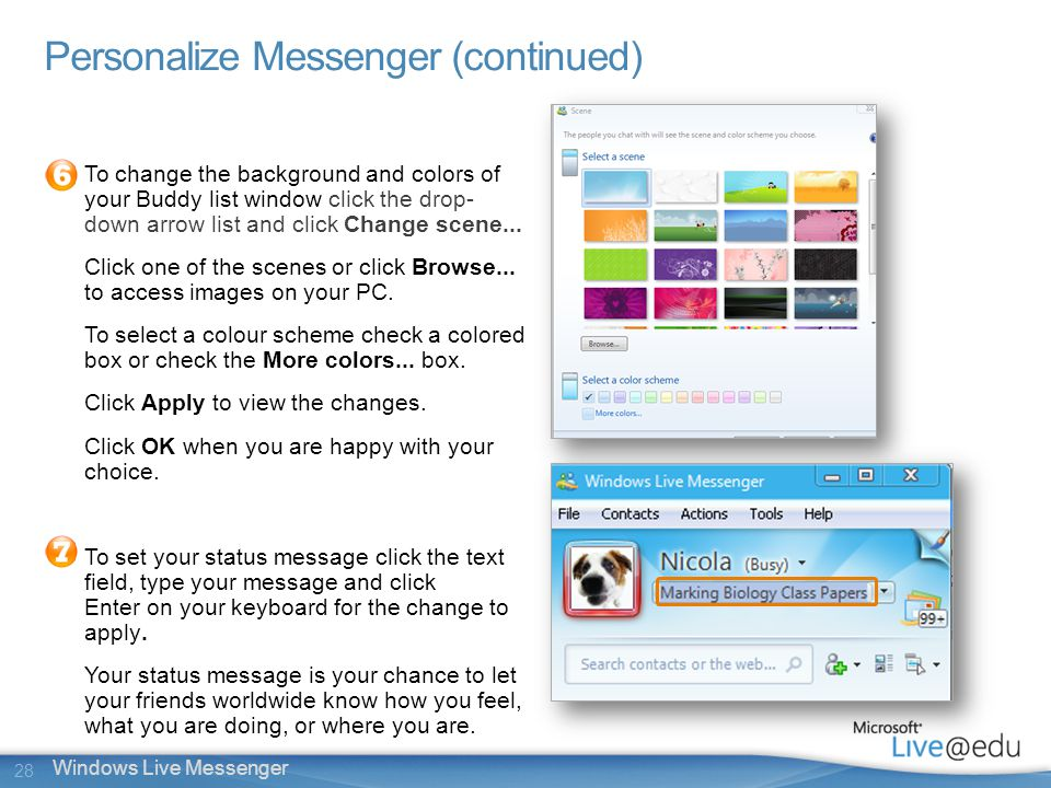 28 Windows Live Messenger Personalize Messenger (continued) To change the background and colors of your Buddy list window click the drop- down arrow list and click Change scene...