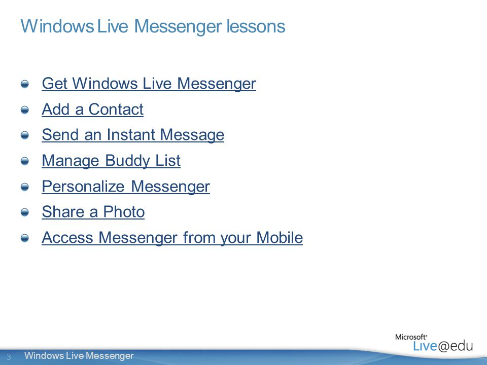 3 Windows Live Messenger Windows Live Messenger lessons Get Windows Live Messenger Add a Contact Send an Instant Message Manage Buddy List Personalize Messenger Share a Photo Access Messenger from your Mobile