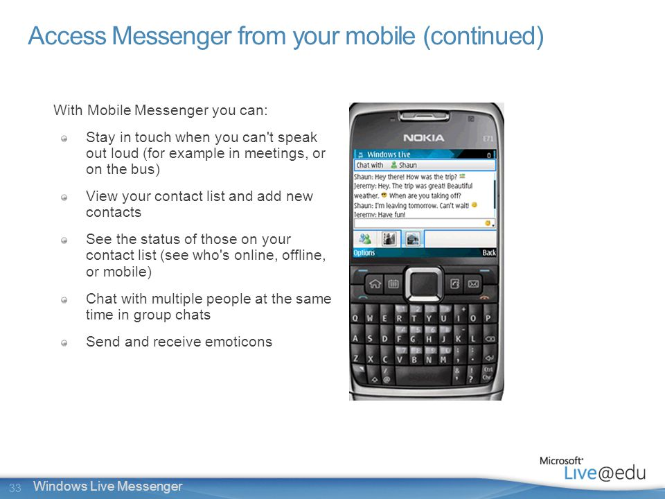 33 Windows Live Messenger Access Messenger from your mobile (continued) With Mobile Messenger you can: Stay in touch when you can t speak out loud (for example in meetings, or on the bus) View your contact list and add new contacts See the status of those on your contact list (see who s online, offline, or mobile) Chat with multiple people at the same time in group chats Send and receive emoticons
