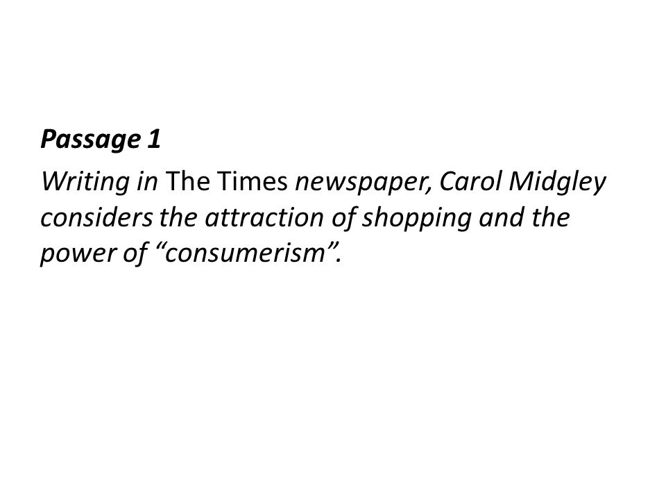 Passage 1 Writing in The Times newspaper, Carol Midgley considers the attraction of shopping and the power of consumerism .