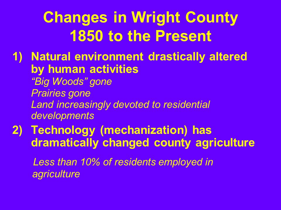 1)Natural environment drastically altered by human activities Big Woods gone Prairies gone Land increasingly devoted to residential developments 2)Technology (mechanization) has dramatically changed county agriculture Changes in Wright County 1850 to the Present Less than 10% of residents employed in agriculture
