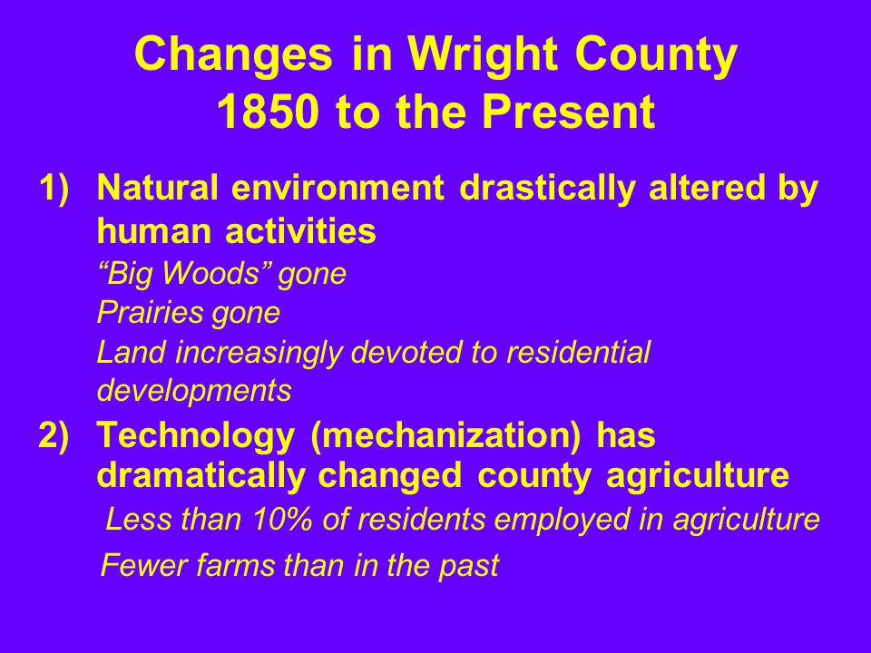 1)Natural environment drastically altered by human activities Big Woods gone Prairies gone Land increasingly devoted to residential developments 2)Technology (mechanization) has dramatically changed county agriculture Less than 10% of residents employed in agriculture Changes in Wright County 1850 to the Present Fewer farms than in the past