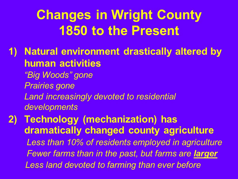 1)Natural environment drastically altered by human activities Big Woods gone Prairies gone Land increasingly devoted to residential developments 2)Technology (mechanization) has dramatically changed county agriculture Less than 10% of residents employed in agriculture Fewer farms than in the past, but farms are larger Changes in Wright County 1850 to the Present Less land devoted to farming than ever before