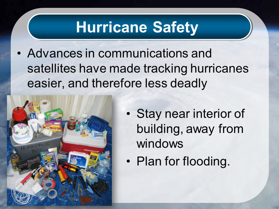 Hurricane Safety Advances in communications and satellites have made tracking hurricanes easier, and therefore less deadly Stay near interior of building, away from windows Plan for flooding.