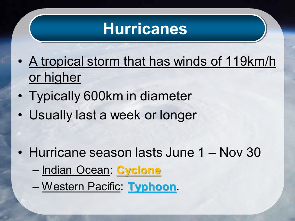 Hurricanes A tropical storm that has winds of 119km/h or higher Typically 600km in diameter Usually last a week or longer Hurricane season lasts June 1 – Nov 30 Cyclone –Indian Ocean: Cyclone Typhoon –Western Pacific: Typhoon.
