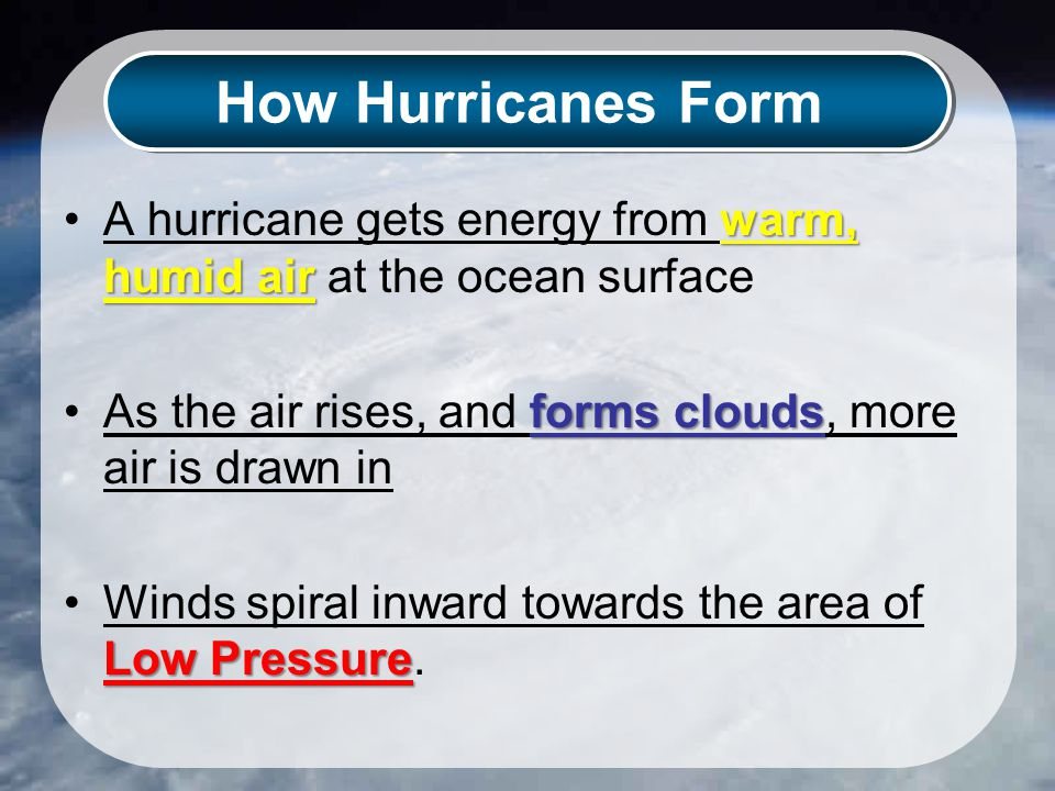 How Hurricanes Form warm, humid airA hurricane gets energy from warm, humid air at the ocean surface forms cloudsAs the air rises, and forms clouds, more air is drawn in Low PressureWinds spiral inward towards the area of Low Pressure.