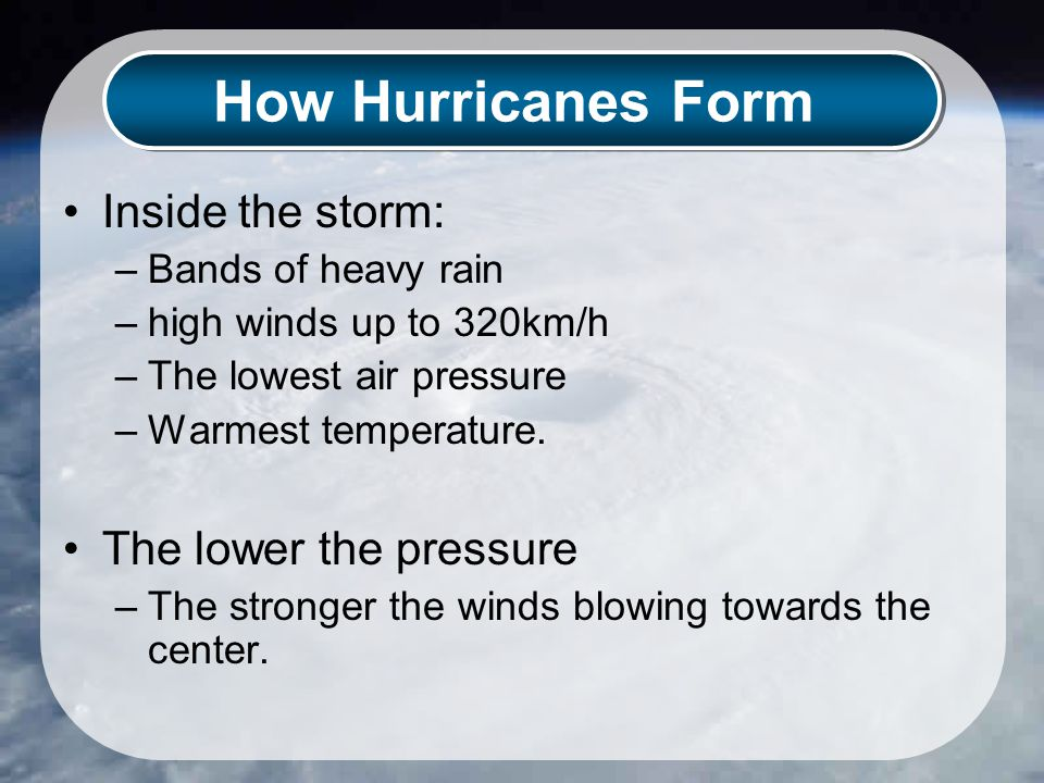 How Hurricanes Form Inside the storm: –Bands of heavy rain –high winds up to 320km/h –The lowest air pressure –Warmest temperature.