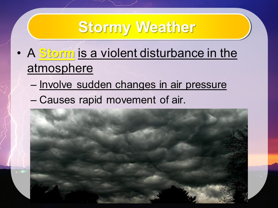 Stormy Weather StormA Storm is a violent disturbance in the atmosphere –Involve sudden changes in air pressure –Causes rapid movement of air.