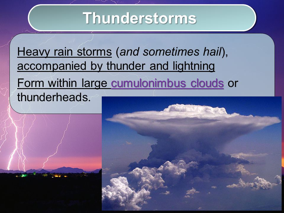 How Thunderstorms Form 1.Warm, humid air is forced upward at a cold front –Air rises rapidly 2.Cools and forms a dense cumulonimbus cloud.