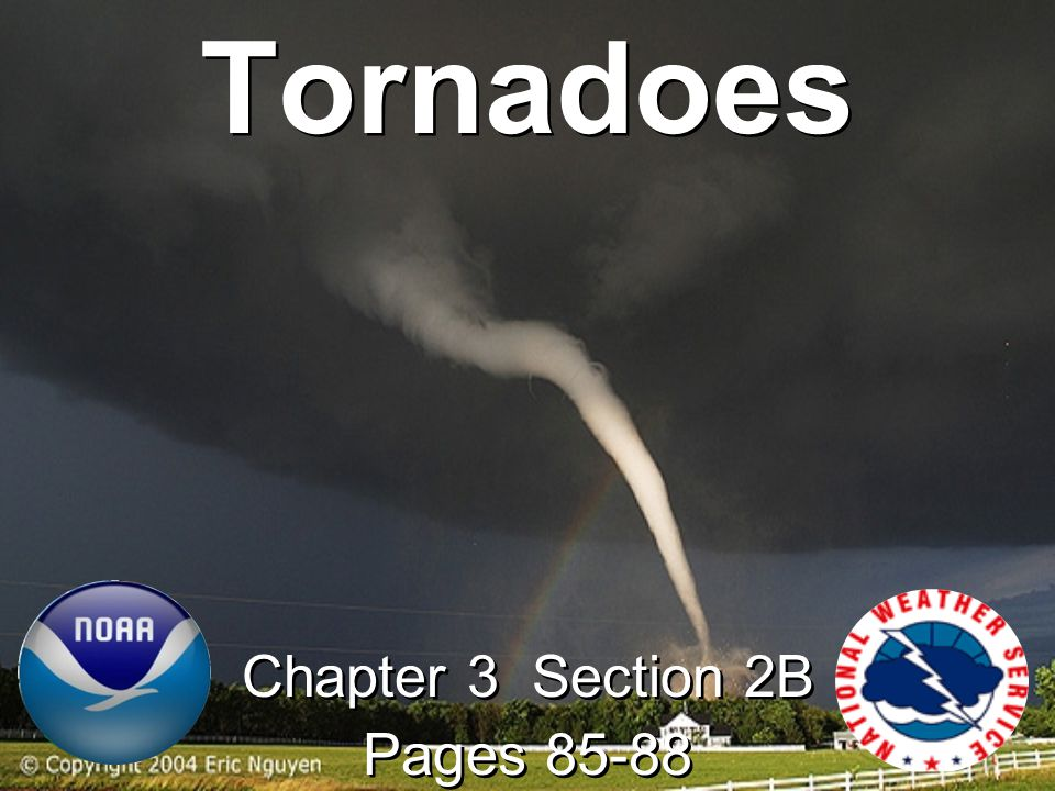 Tornadoes A rapidly whirling, funnel-shaped cloud and touches Earth's surface A rapidly whirling, funnel-shaped cloud that reaches down from a storm cloud and touches Earth's surface –Usually are on the ground for 15 min or less –May be a few hundred meters across –Wind speeds approach 480km/hr (300mph).