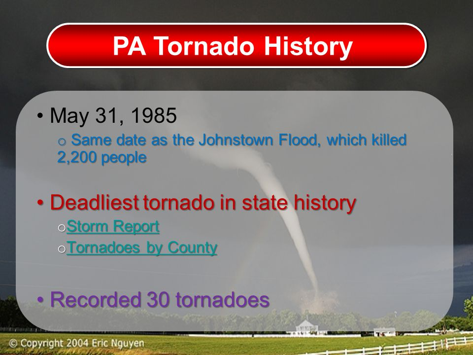 PA Tornado History May 31, 1985 o Same date as the Johnstown Flood, which killed 2,200 people Deadliest tornado in state history Deadliest tornado in state history o Storm Report Storm Report Storm Report o Tornadoes by County Tornadoes by County Tornadoes by County Recorded 30 tornadoes Recorded 30 tornadoes