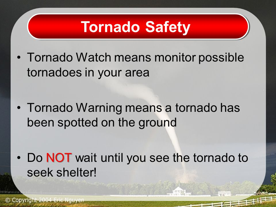 Tornado Safety Tornado Watch means monitor possible tornadoes in your area Tornado Warning means a tornado has been spotted on the ground NOTDo NOT wait until you see the tornado to seek shelter!