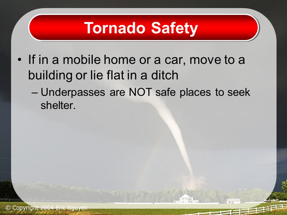 Tornado Safety If in a mobile home or a car, move to a building or lie flat in a ditch –Underpasses are NOT safe places to seek shelter.