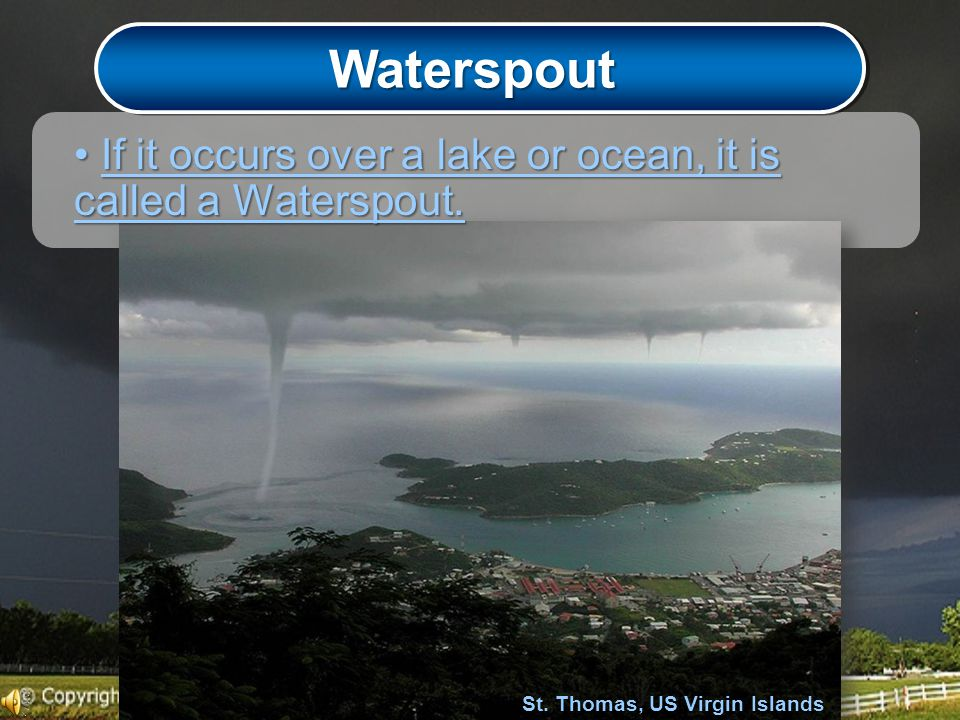 Waterspout If it occurs over a lake or ocean, it is called a Waterspout.