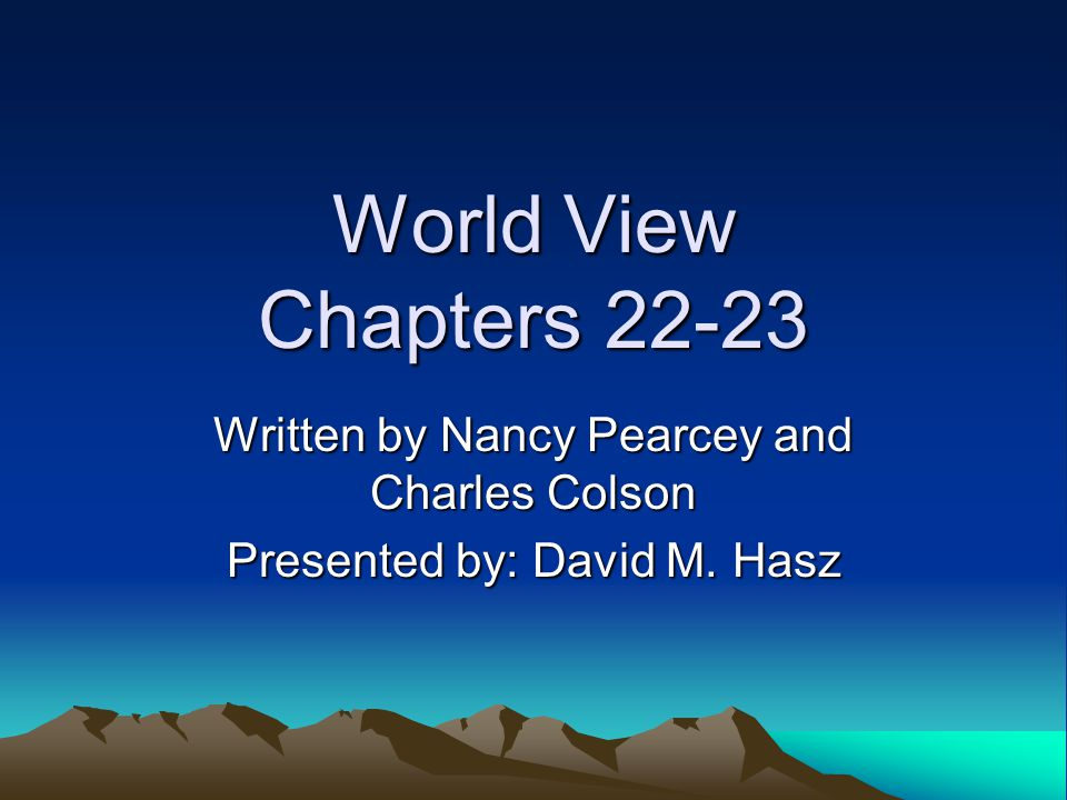World View Chapters 22-23 Written by Nancy Pearcey and Charles Colson Presented by: David M. Hasz