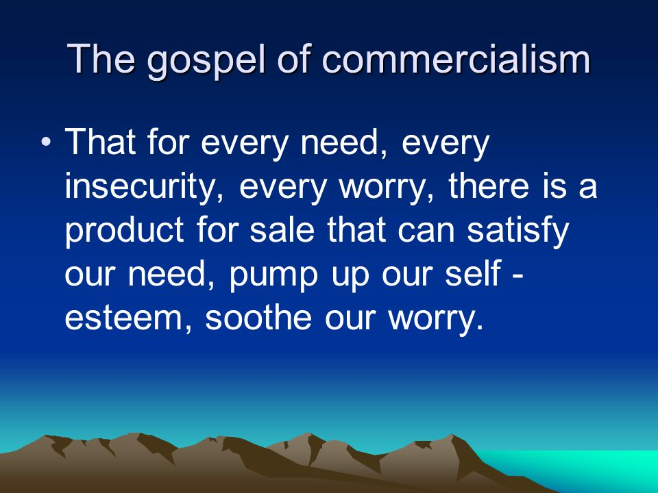 The gospel of commercialism That for every need, every insecurity, every worry, there is a product for sale that can satisfy our need, pump up our sel