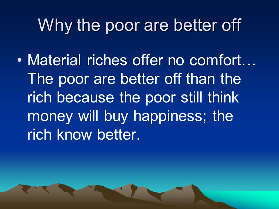 Why the poor are better off Material riches offer no comfort… The poor are better off than the rich because the poor still think money will buy happin