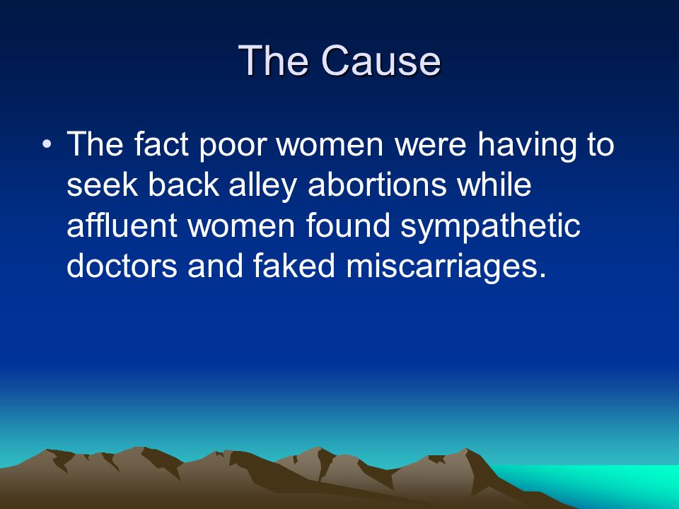 The Cause The fact poor women were having to seek back alley abortions while affluent women found sympathetic doctors and faked miscarriages.