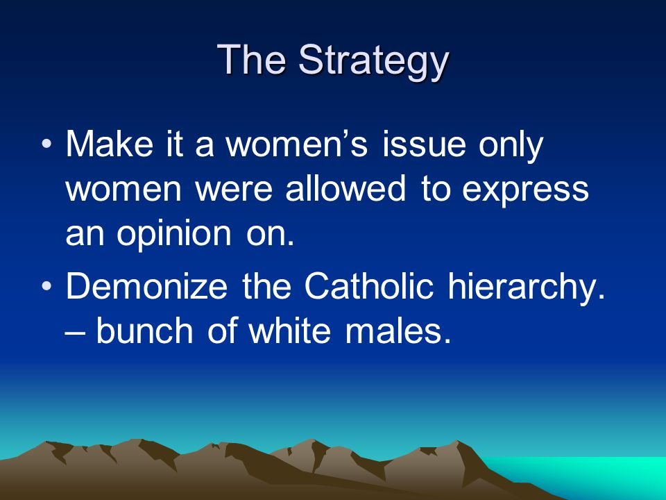 The Strategy Make it a women's issue only women were allowed to express an opinion on.