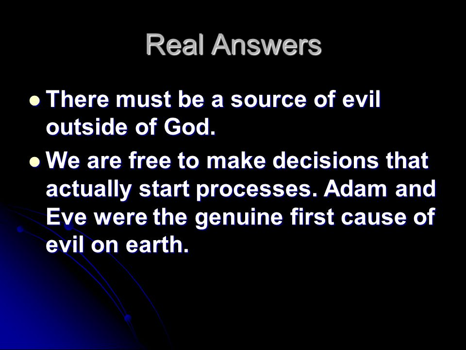 Real Answers There must be a source of evil outside of God. There must be a source of evil outside of God. We are free to make decisions that actually