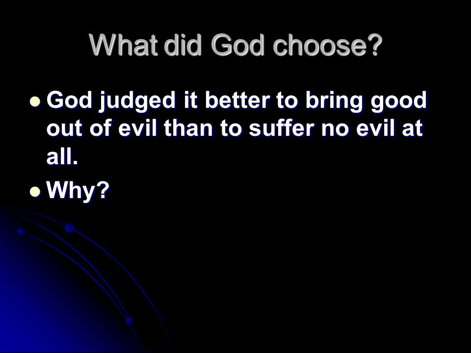 What did God choose? God judged it better to bring good out of evil than to suffer no evil at all. God judged it better to bring good out of evil than