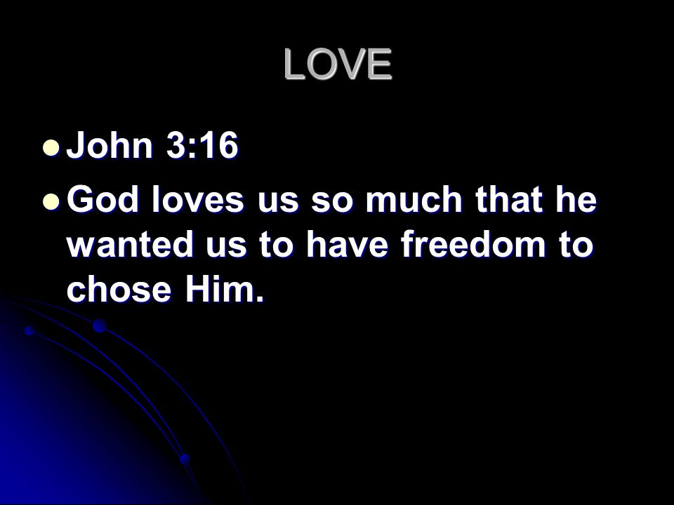 LOVE John 3:16 John 3:16 God loves us so much that he wanted us to have freedom to chose Him.