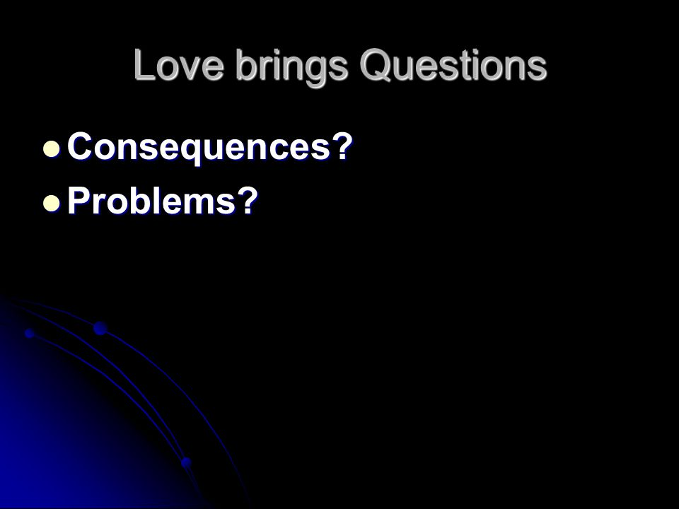 Love brings Questions Consequences? Consequences? Problems? Problems?