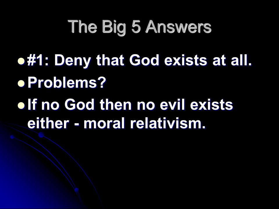 The Big 5 Answers #1: Deny that God exists at all. #1: Deny that God exists at all. Problems? Problems? If no God then no evil exists either - moral r
