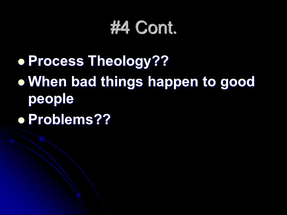 #4 Cont. Process Theology?? Process Theology?? When bad things happen to good people When bad things happen to good people Problems?? Problems??