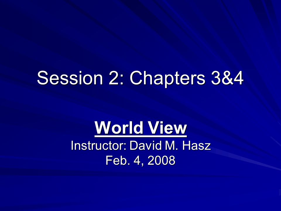 Session 2: Chapters 3&4 World View Instructor: David M. Hasz Feb. 4, 2008
