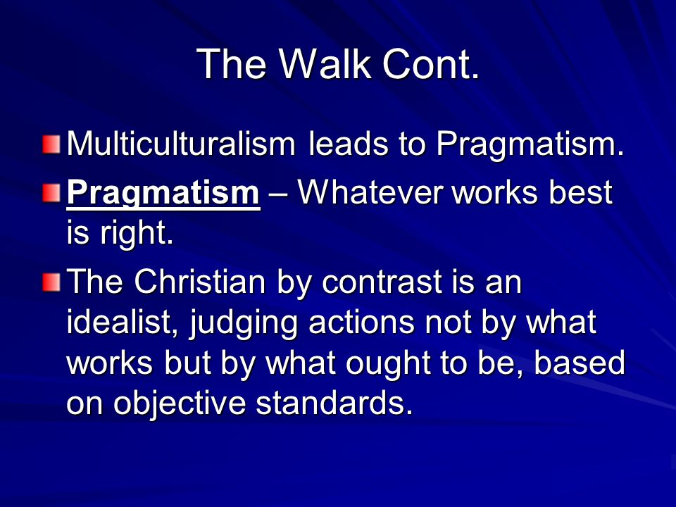 The Walk Cont. Multiculturalism leads to Pragmatism. Pragmatism – Whatever works best is right. The Christian by contrast is an idealist, judging acti