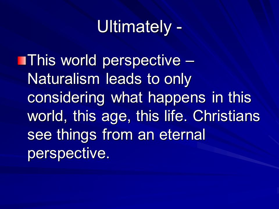 Ultimately - This world perspective – Naturalism leads to only considering what happens in this world, this age, this life. Christians see things from