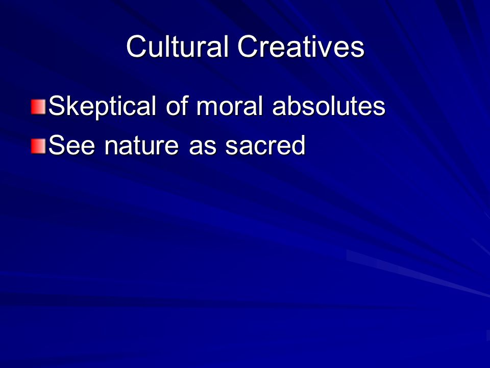 Cultural Creatives Skeptical of moral absolutes See nature as sacred