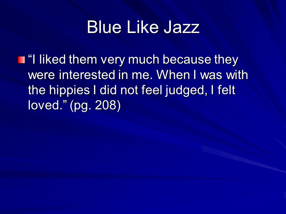 "Blue Like Jazz ""I liked them very much because they were interested in me. When I was with the hippies I did not feel judged, I felt loved."" (pg. 208)"