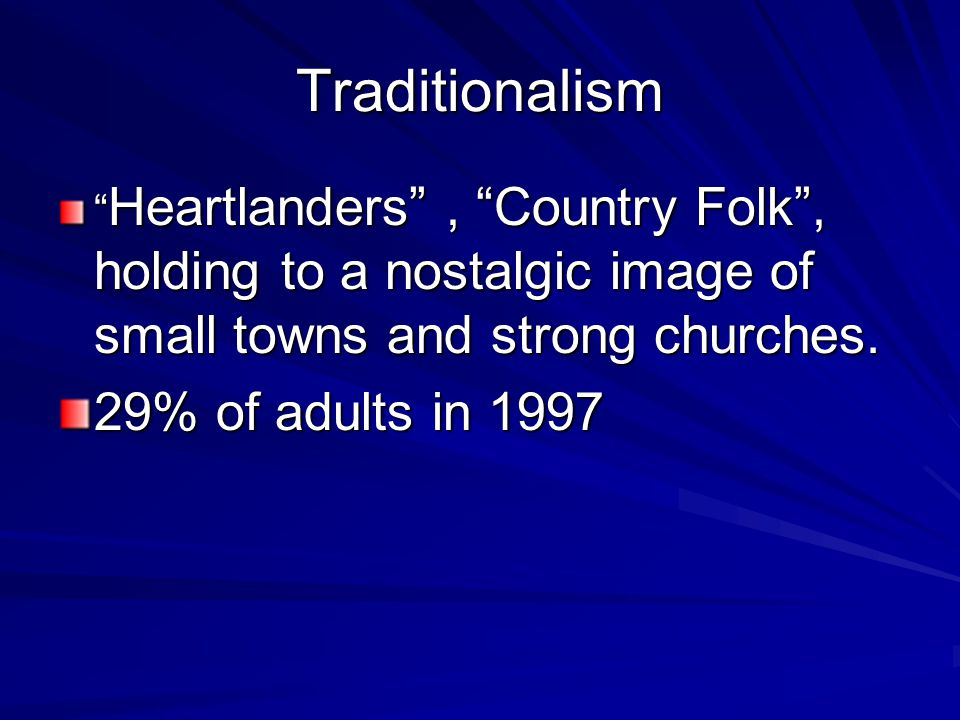 "Traditionalism "" Heartlanders"", ""Country Folk"", holding to a nostalgic image of small towns and strong churches. 29% of adults in 1997"