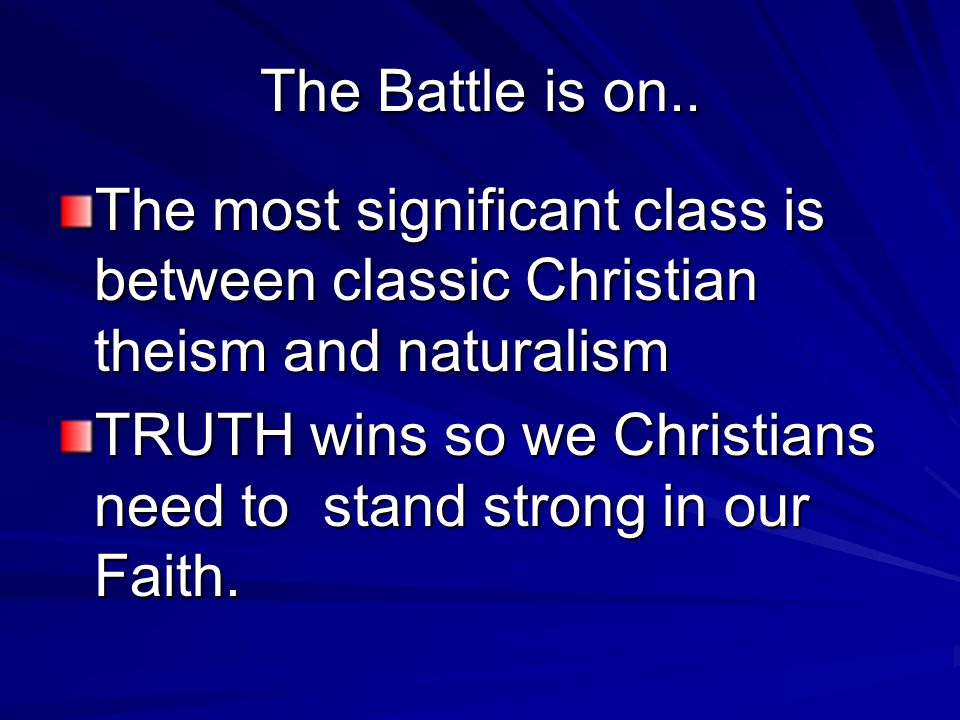 The Battle is on.. The most significant class is between classic Christian theism and naturalism TRUTH wins so we Christians need to stand strong in o